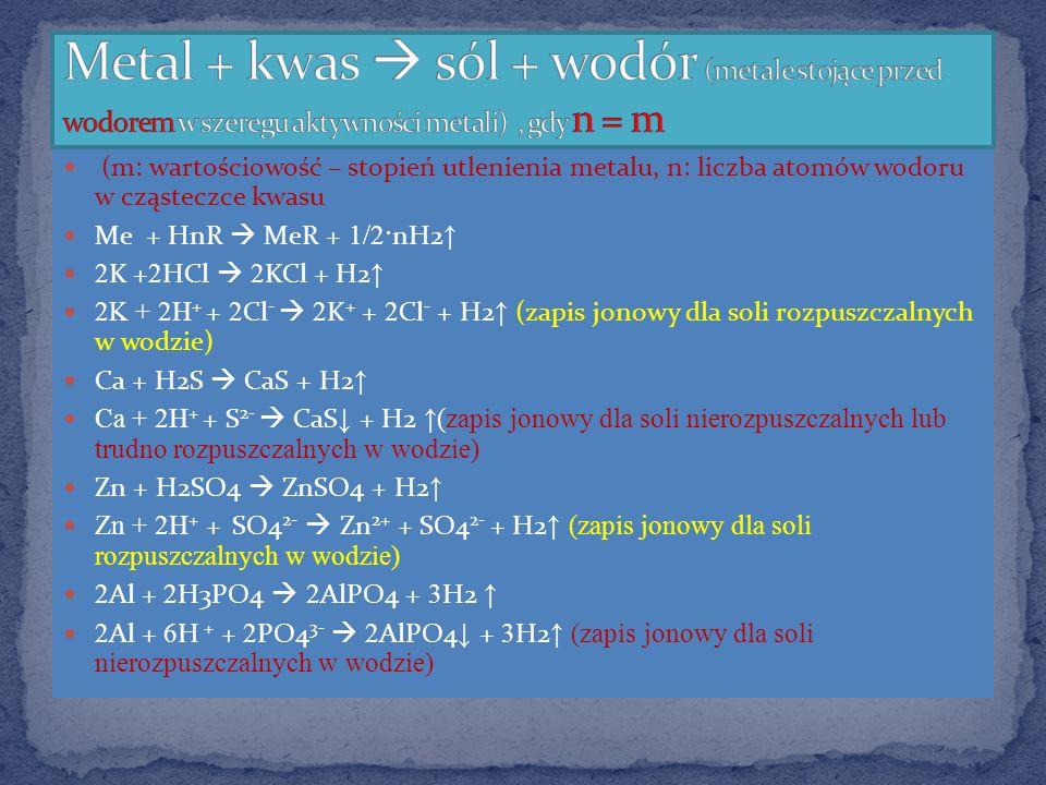 (m: wartościowość – stopień utlenienia metalu, n: liczba atomów wodoru w cząsteczce kwasu Me + HnR MeR + 1/2· nH2 2 K + 2 HCl 2 KCl + H2 2K + 2H + + 2