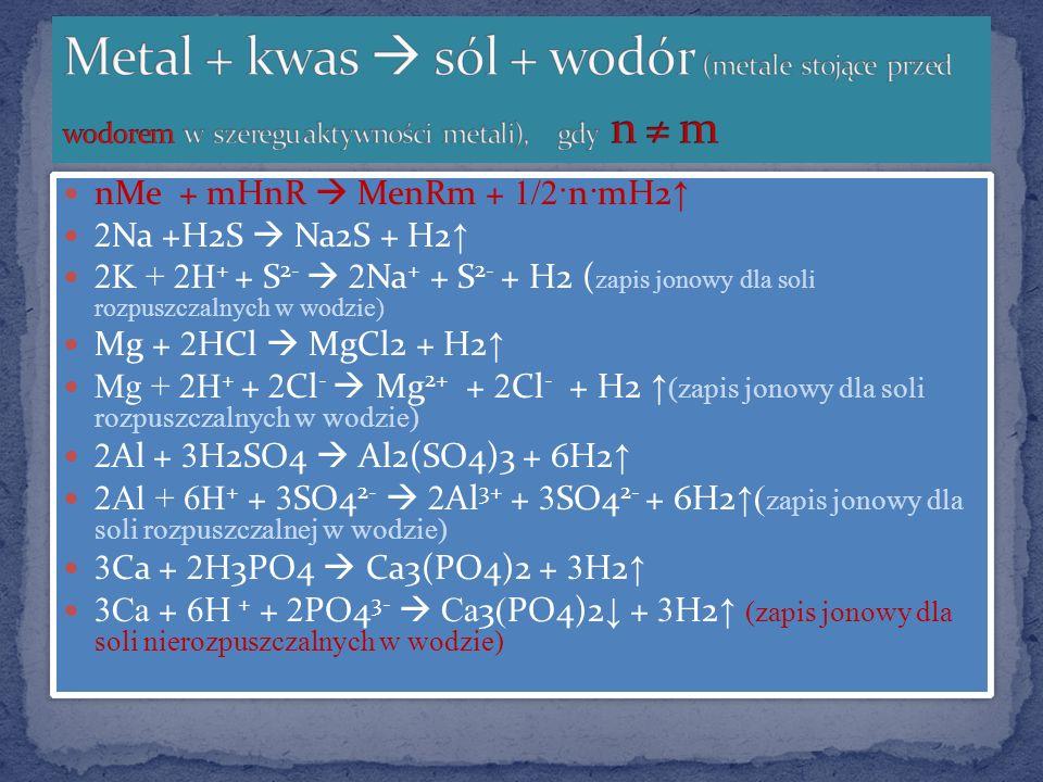 nMe + mHnR MenRm + 1/2· n·mH2 2 Na +H2S Na2S + H2 2K + 2H + + S 2- 2 Na + + S 2- + H2 ( zapis jonowy dla soli rozpuszczalnych w wodzie) Mg + 2 HCl MgC