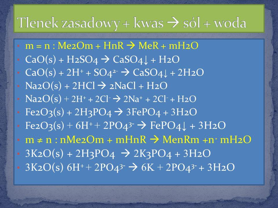 m = n : Me2Om + HnR MeR + mH2O CaO(s) + H2SO4 CaSO4 + H2O CaO(s) + 2 H + + SO4 2- CaSO4 + 2 H2O Na2O(s) + 2 HCl 2NaCl + H2O Na2O(s) + 2H + + 2 Cl - 2