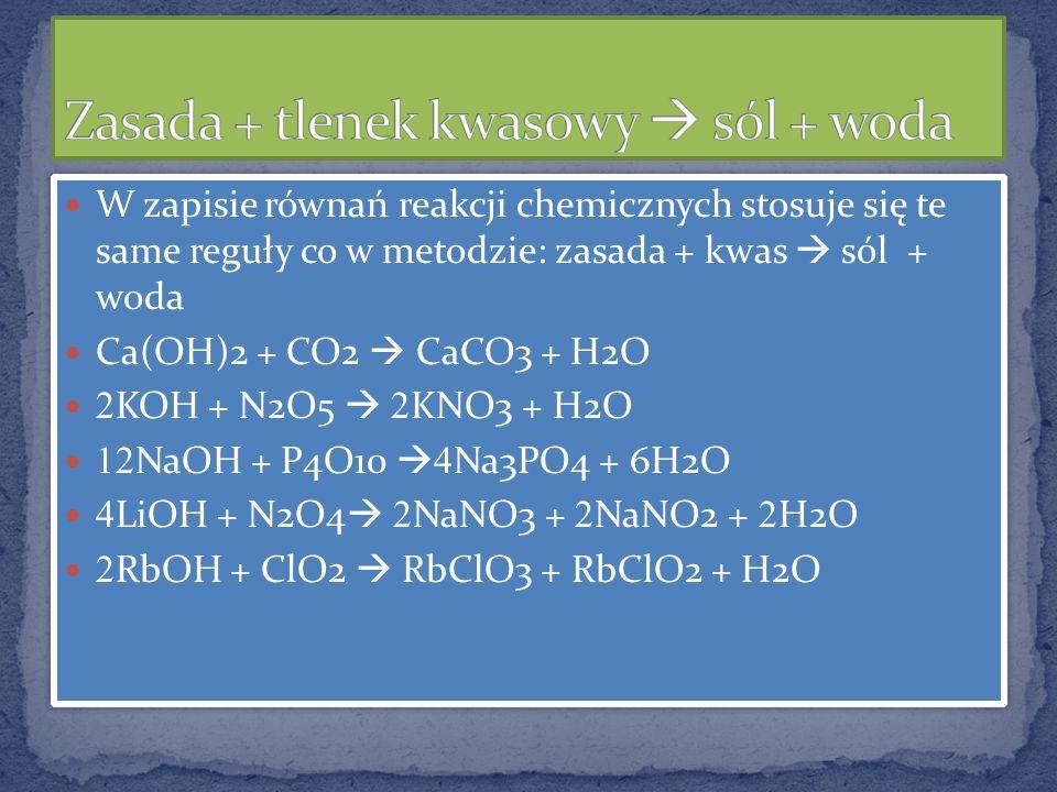 W zapisie równań reakcji chemicznych stosuje się te same reguły co w metodzie: zasada + kwas sól + woda Ca(OH)2 + CO2 CaCO3 + H2O 2 KOH + N2O5 2 KNO3