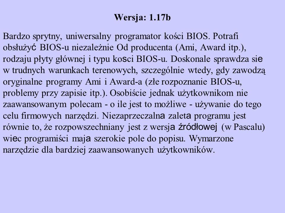 Wersja: 1.17b Bardzo sprytny, uniwersalny programator kości BIOS. Potrafi obsłuży ć BIOS-u niezależnie Od producenta (Ami, Award itp.), rodzaju płyty
