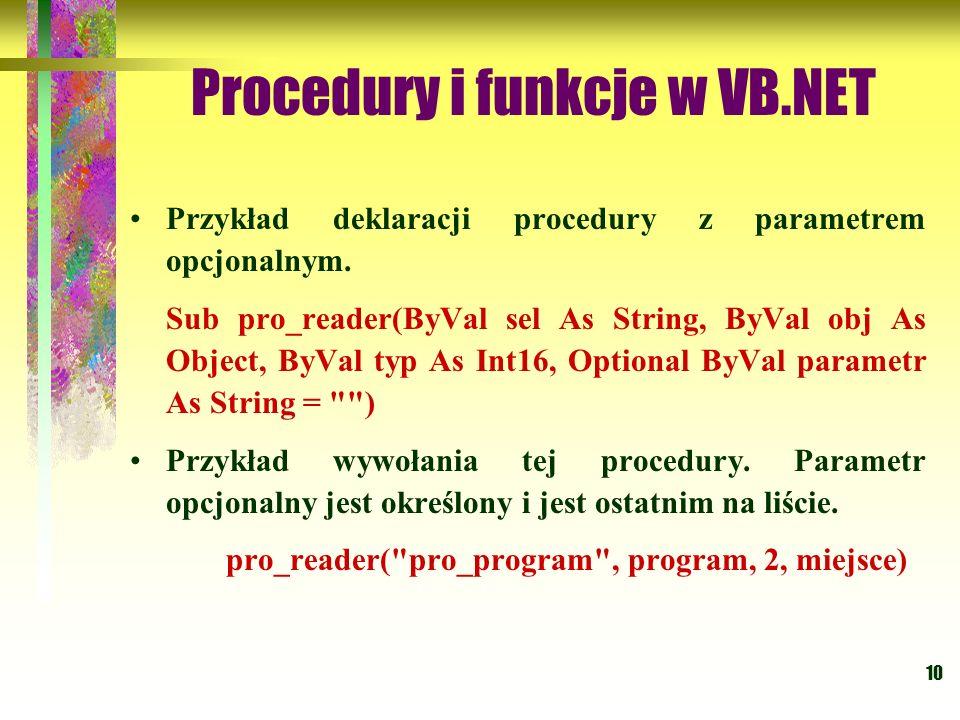 10 Procedury i funkcje w VB.NET Przykład deklaracji procedury z parametrem opcjonalnym. Sub pro_reader(ByVal sel As String, ByVal obj As Object, ByVal