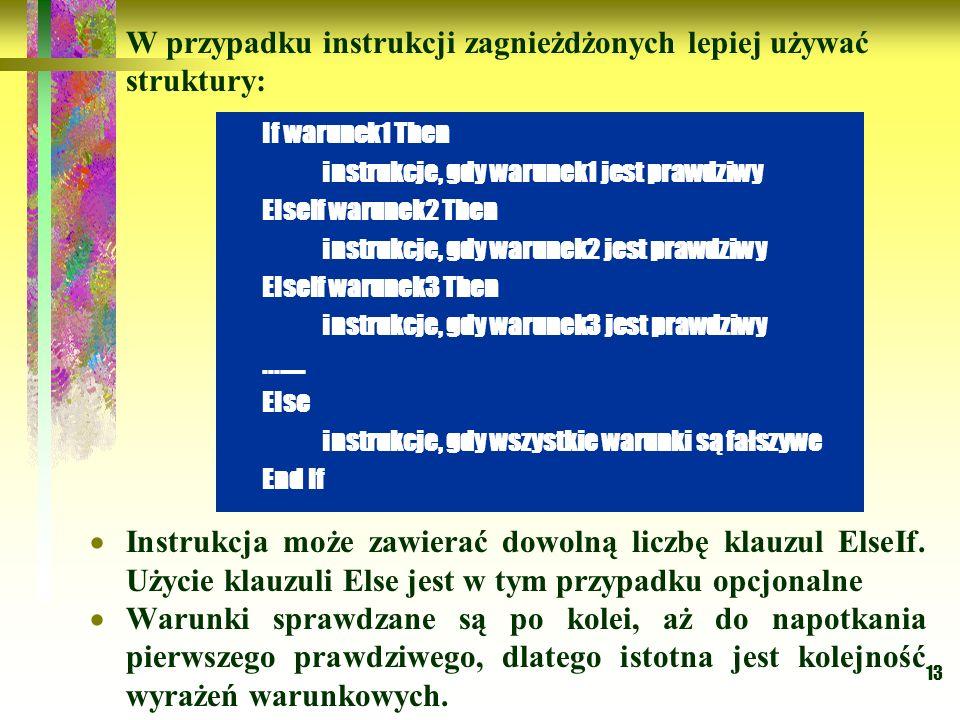 13 W przypadku instrukcji zagnieżdżonych lepiej używać struktury: Instrukcja może zawierać dowolną liczbę klauzul ElseIf. Użycie klauzuli Else jest w