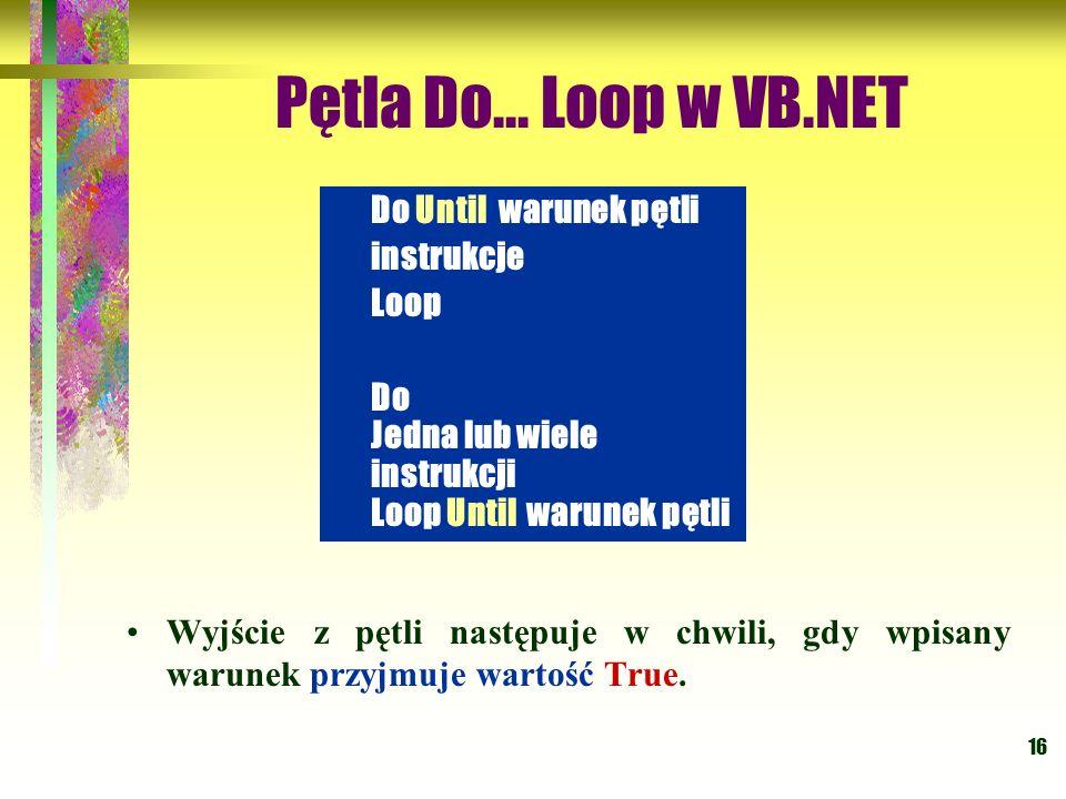 16 Pętla Do... Loop w VB.NET Wyjście z pętli następuje w chwili, gdy wpisany warunek przyjmuje wartość True. Do Until warunek pętli instrukcje Loop Do
