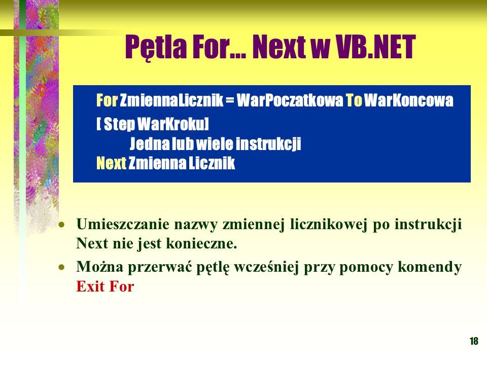 18 Pętla For... Next w VB.NET Umieszczanie nazwy zmiennej licznikowej po instrukcji Next nie jest konieczne. Można przerwać pętlę wcześniej przy pomoc