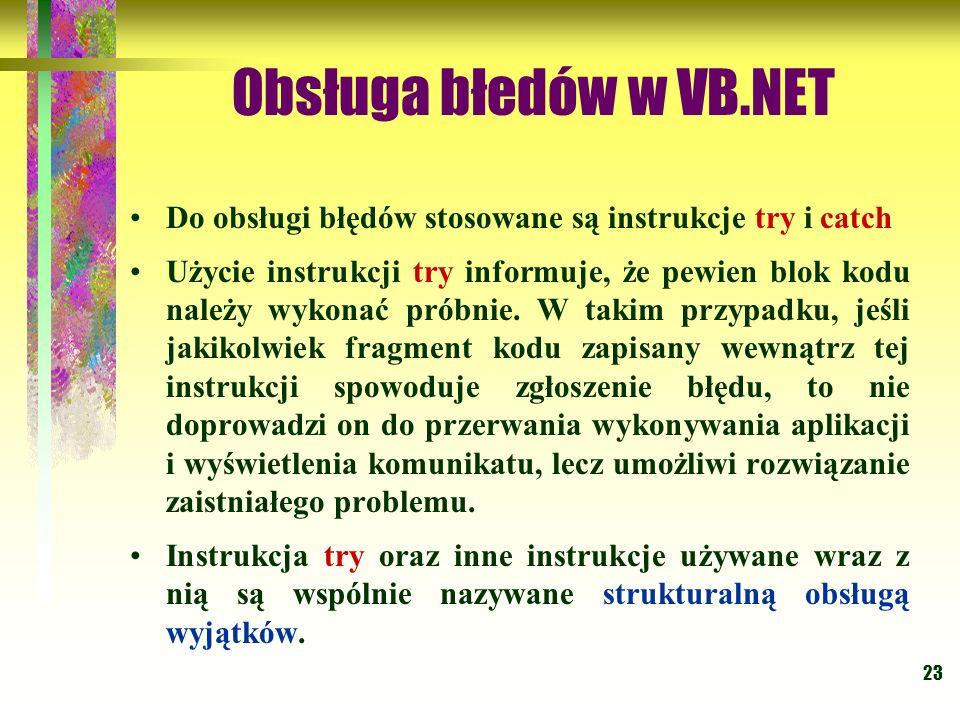 23 Obsługa błedów w VB.NET Do obsługi błędów stosowane są instrukcje try i catch Użycie instrukcji try informuje, że pewien blok kodu należy wykonać p