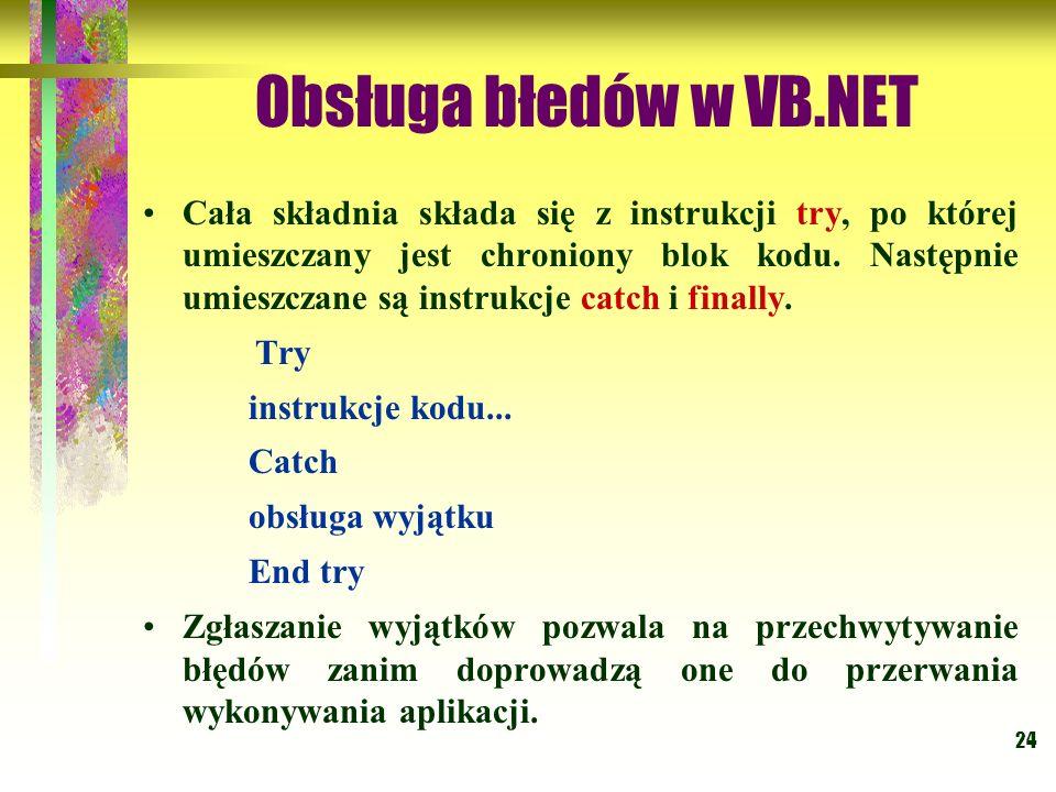 24 Obsługa błedów w VB.NET Cała składnia składa się z instrukcji try, po której umieszczany jest chroniony blok kodu. Następnie umieszczane są instruk