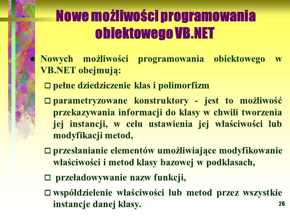 26 Nowe możliwości programowania obiektowego VB.NET Nowych możliwości programowania obiektowego w VB.NET obejmują: pełne dziedziczenie klas i polimorf