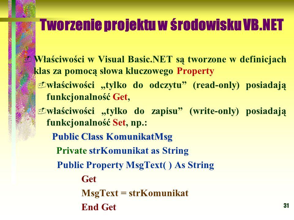 31 Tworzenie projektu w środowisku VB.NET Właściwości w Visual Basic.NET są tworzone w definicjach klas za pomocą słowa kluczowego Property właściwośc