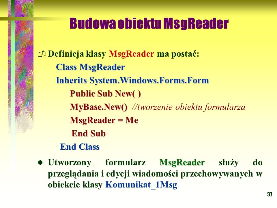37 Budowa obiektu MsgReader Definicja klasy MsgReader ma postać: Class MsgReader Class MsgReader Inherits System.Windows.Forms.Form Inherits System.Wi