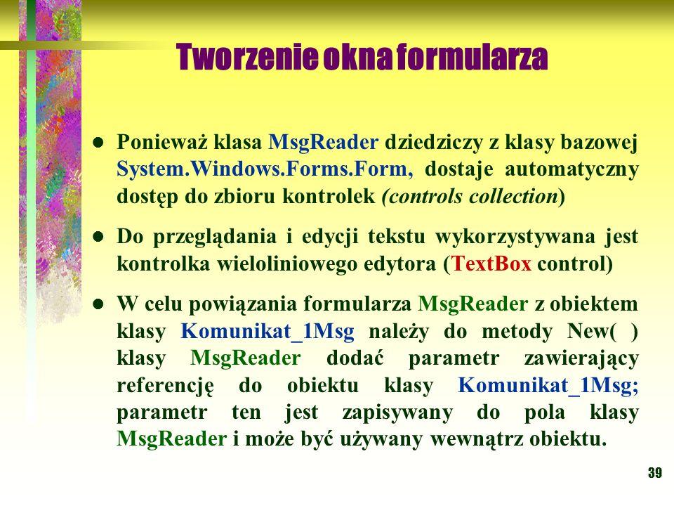 39 Tworzenie okna formularza Ponieważ klasa MsgReader dziedziczy z klasy bazowej System.Windows.Forms.Form, dostaje automatyczny dostęp do zbioru kont