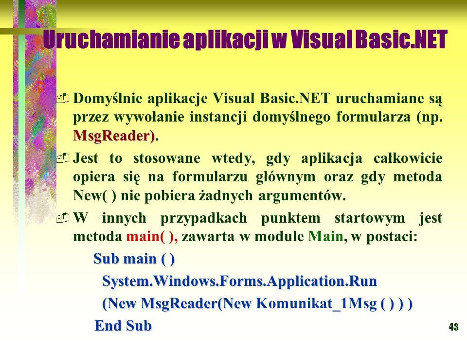 43 Uruchamianie aplikacji w Visual Basic.NET MsgReader) Domyślnie aplikacje Visual Basic.NET uruchamiane są przez wywołanie instancji domyślnego formu