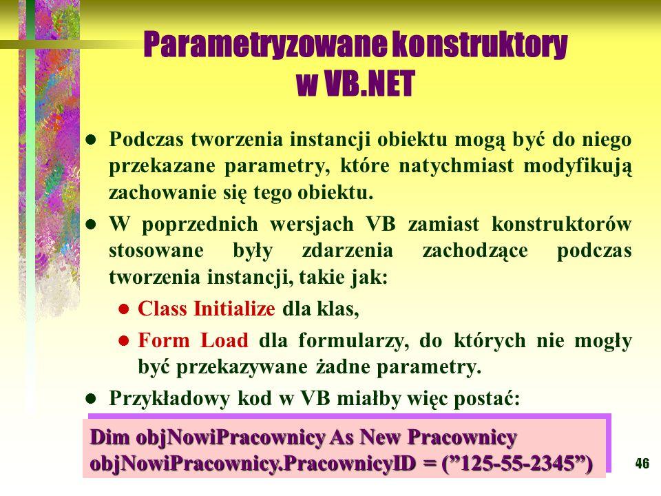 46 Parametryzowane konstruktory w VB.NET Podczas tworzenia instancji obiektu mogą być do niego przekazane parametry, które natychmiast modyfikują zach