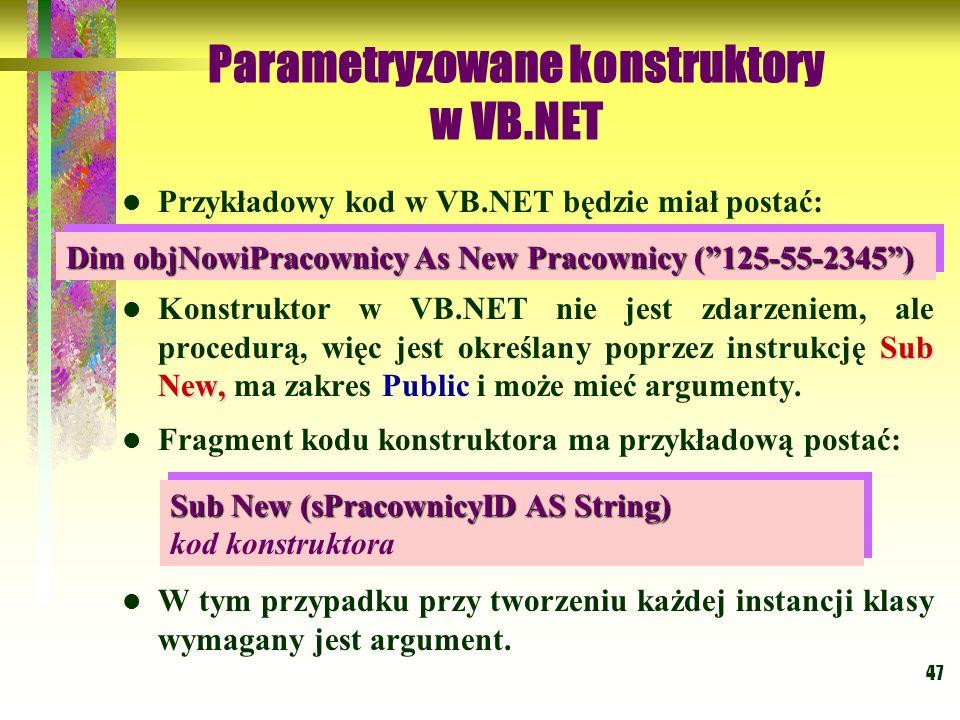 47 Parametryzowane konstruktory w VB.NET Przykładowy kod w VB.NET będzie miał postać: Sub New, Konstruktor w VB.NET nie jest zdarzeniem, ale procedurą