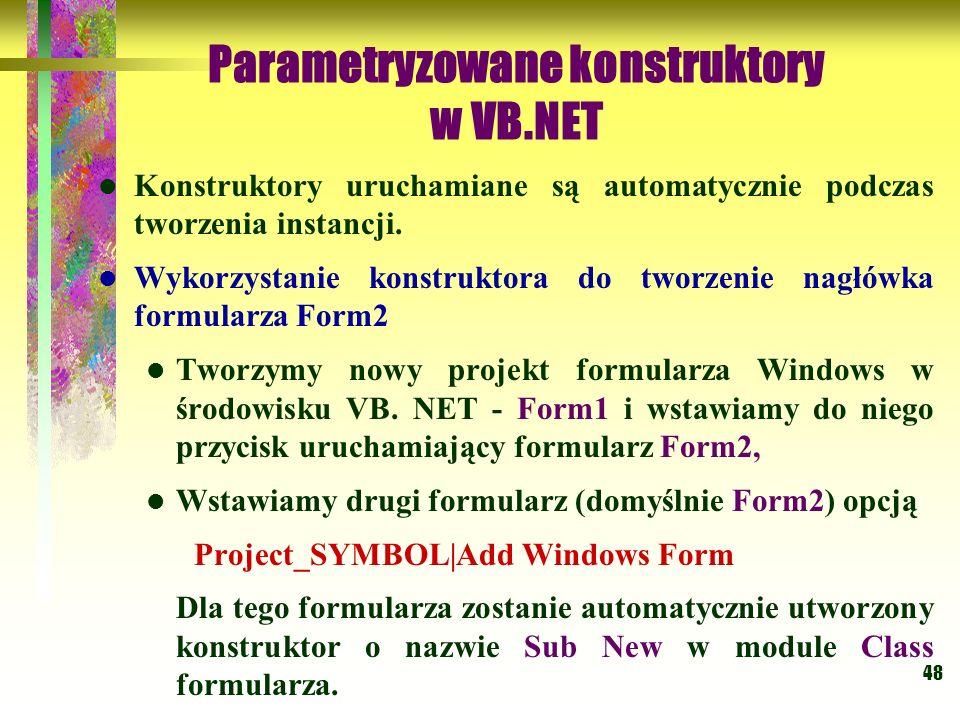 48 Parametryzowane konstruktory w VB.NET Konstruktory uruchamiane są automatycznie podczas tworzenia instancji. Wykorzystanie konstruktora do tworzeni