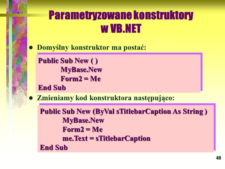 49 Parametryzowane konstruktory w VB.NET Domyślny konstruktor ma postać: Zmieniamy kod konstruktora następująco: Public Sub New ( ) MyBase.New Form2 =