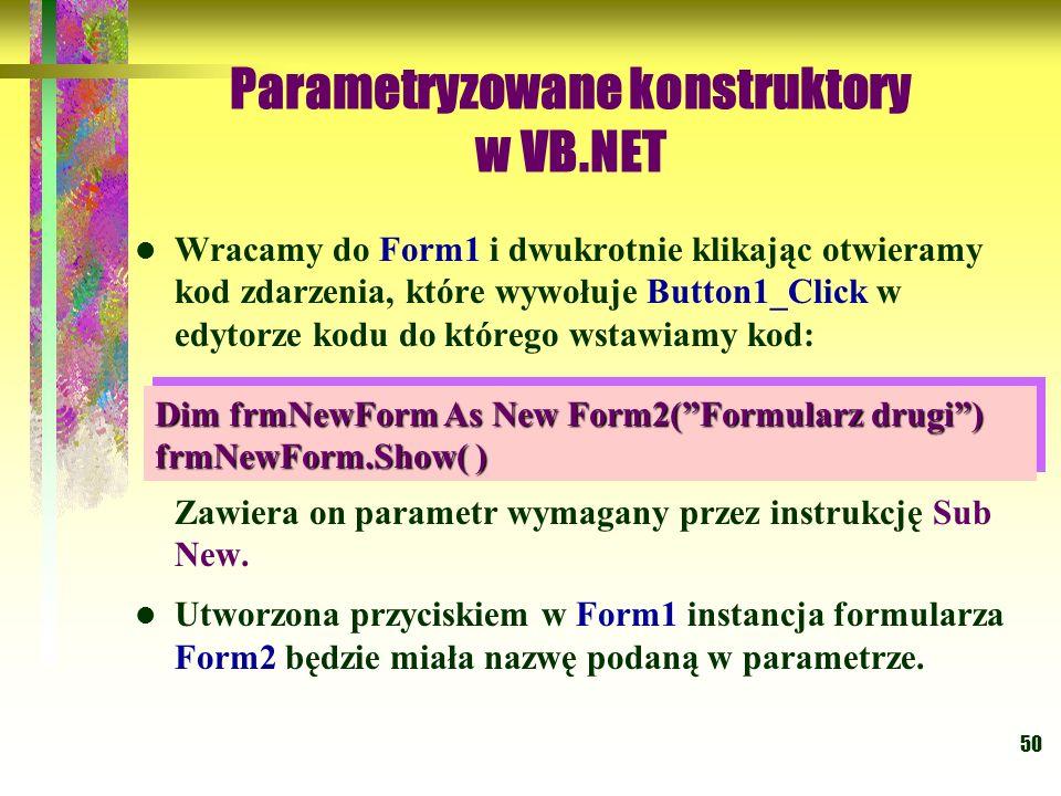 50 Parametryzowane konstruktory w VB.NET Wracamy do Form1 i dwukrotnie klikając otwieramy kod zdarzenia, które wywołuje Button1_Click w edytorze kodu