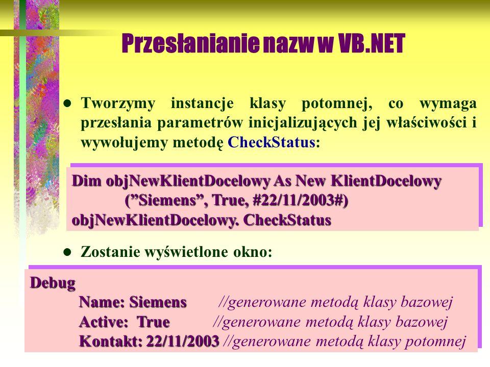 57 Przesłanianie nazw w VB.NET Tworzymy instancje klasy potomnej, co wymaga przesłania parametrów inicjalizujących jej właściwości i wywołujemy metodę