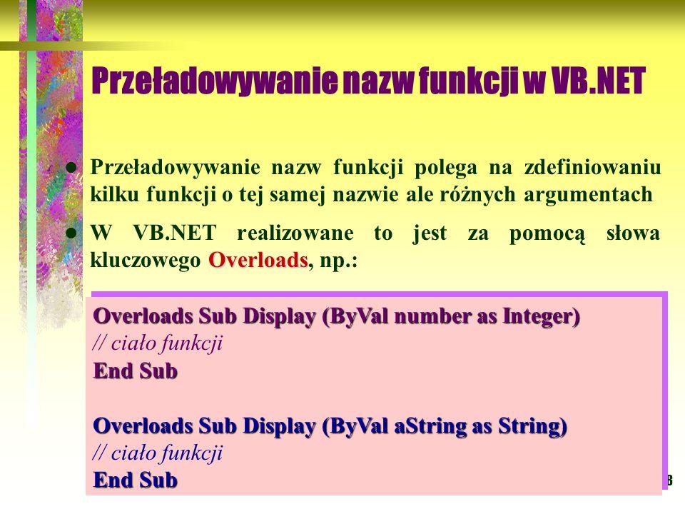 58 Przeładowywanie nazw funkcji w VB.NET Przeładowywanie nazw funkcji polega na zdefiniowaniu kilku funkcji o tej samej nazwie ale różnych argumentach
