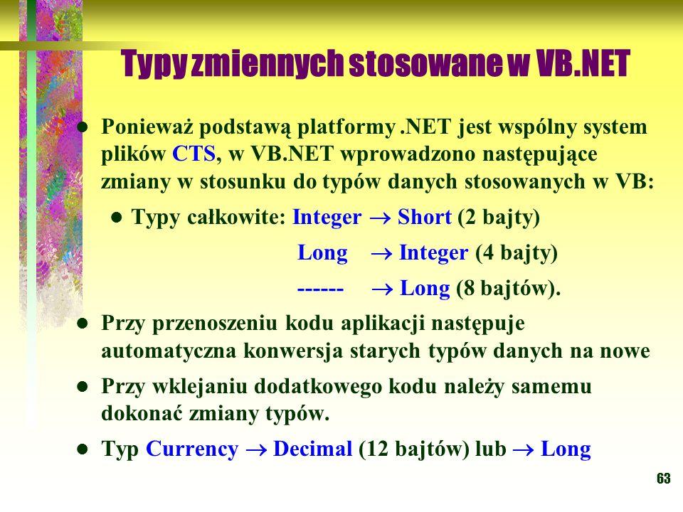 63 Typy zmiennych stosowane w VB.NET Ponieważ podstawą platformy.NET jest wspólny system plików CTS, w VB.NET wprowadzono następujące zmiany w stosunk