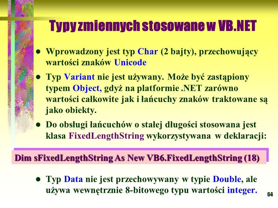 64 Typy zmiennych stosowane w VB.NET Wprowadzony jest typ Char (2 bajty), przechowujący wartości znaków Unicode Typ Variant nie jest używany. Może być