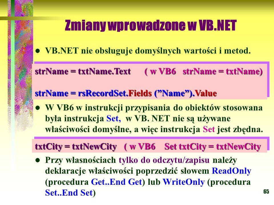 65 Zmiany wprowadzone w VB.NET VB.NET nie obsługuje domyślnych wartości i metod. W VB6 w instrukcji przypisania do obiektów stosowana była instrukcja