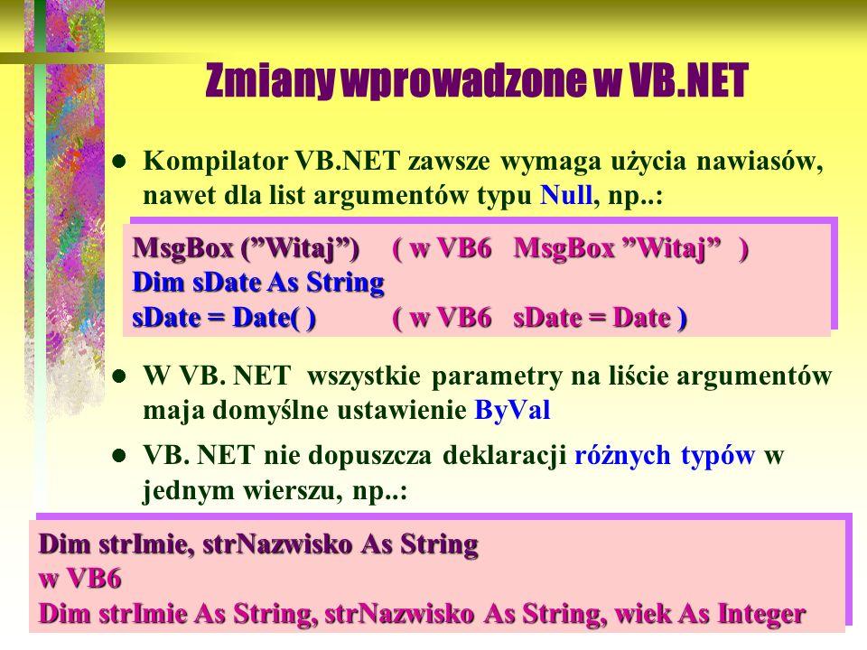 66 Zmiany wprowadzone w VB.NET Kompilator VB.NET zawsze wymaga użycia nawiasów, nawet dla list argumentów typu Null, np..: W VB. NET wszystkie paramet