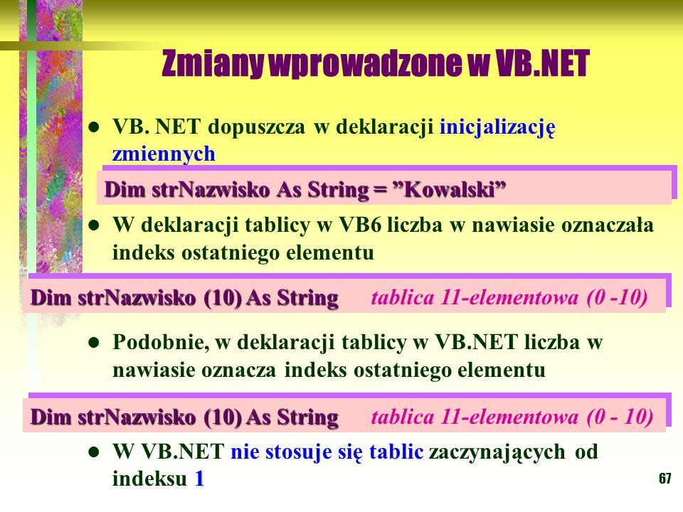 67 Zmiany wprowadzone w VB.NET VB. NET dopuszcza w deklaracji inicjalizację zmiennych W deklaracji tablicy w VB6 liczba w nawiasie oznaczała indeks os