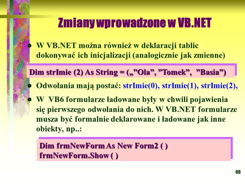 68 Zmiany wprowadzone w VB.NET W VB.NET można również w deklaracji tablic dokonywać ich inicjalizacji (analogicznie jak zmienne) Odwołania mają postać
