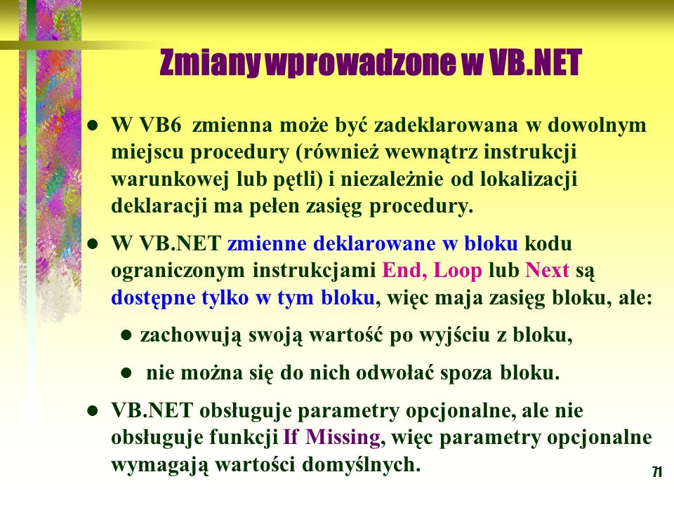 71 Zmiany wprowadzone w VB.NET W VB6 zmienna może być zadeklarowana w dowolnym miejscu procedury (również wewnątrz instrukcji warunkowej lub pętli) i