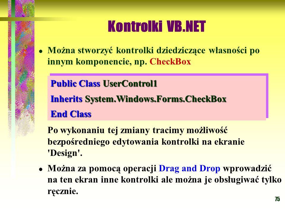 75 Kontrolki VB.NET Można stworzyć kontrolki dziedziczące własności po innym komponencie, np. CheckBox Po wykonaniu tej zmiany tracimy możliwość bezpo