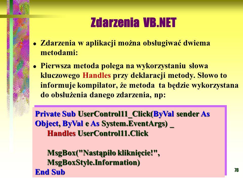 78 Zdarzenia VB.NET Zdarzenia w aplikacji można obsługiwać dwiema metodami: Pierwsza metoda polega na wykorzystaniu słowa kluczowego Handles przy dekl