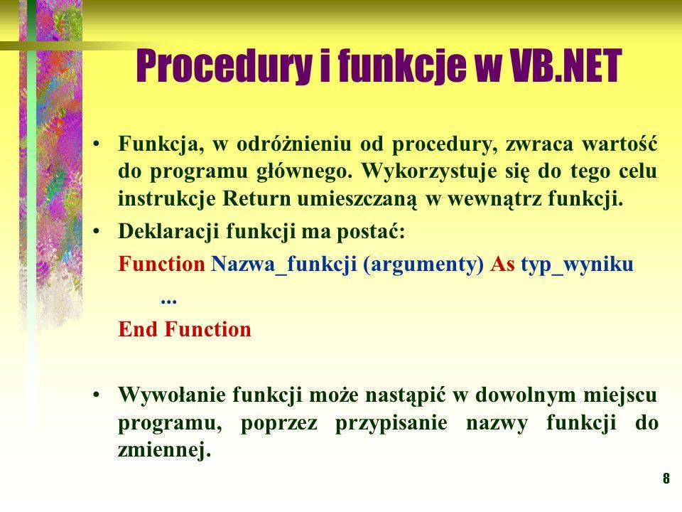 8 Procedury i funkcje w VB.NET Funkcja, w odróżnieniu od procedury, zwraca wartość do programu głównego. Wykorzystuje się do tego celu instrukcje Retu