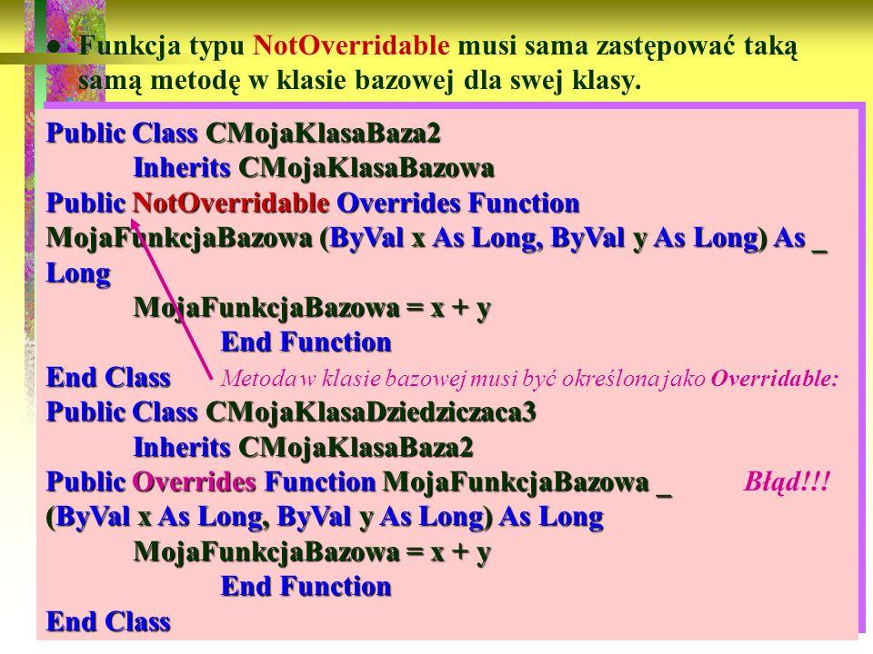 88 Funkcja typu NotOverridable musi sama zastępować taką samą metodę w klasie bazowej dla swej klasy. Public Class CMojaKlasaBaza2 Inherits CMojaKlasa
