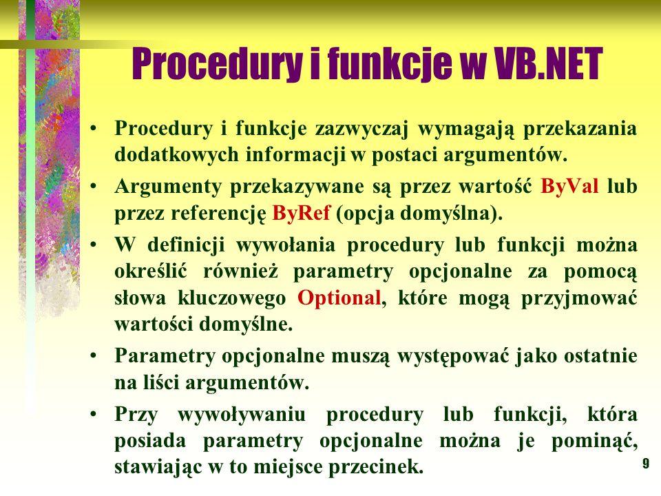 9 Procedury i funkcje w VB.NET Procedury i funkcje zazwyczaj wymagają przekazania dodatkowych informacji w postaci argumentów. Argumenty przekazywane