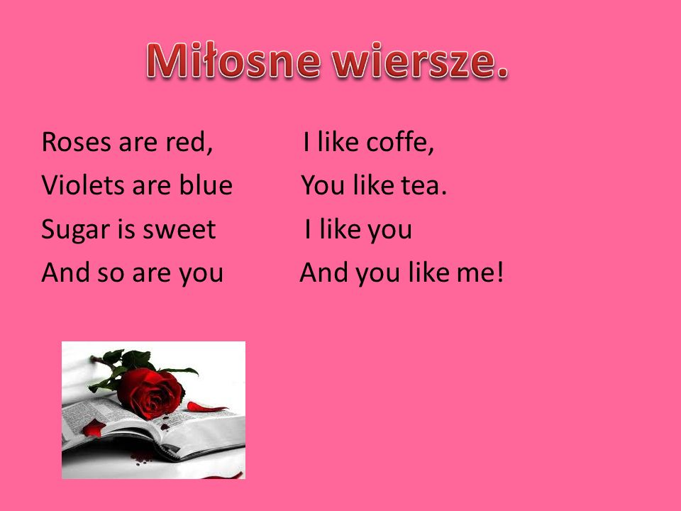 Roses are red, I like coffe, Violets are blue You like tea.
