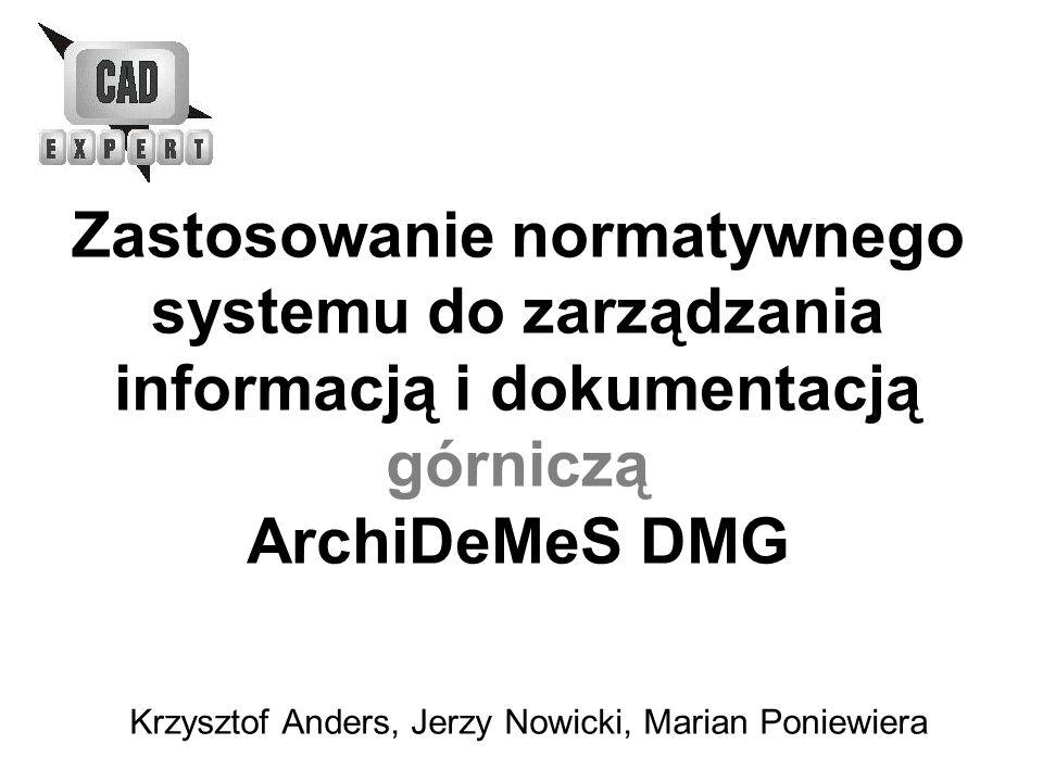Zastosowanie normatywnego systemu do zarządzania informacją i dokumentacją górniczą ArchiDeMeS DMG Krzysztof Anders, Jerzy Nowicki, Marian Poniewiera