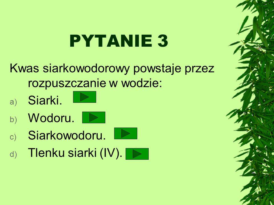 PYTANIE 3 Kwas siarkowodorowy powstaje przez rozpuszczanie w wodzie: a) Siarki. b) Wodoru. c) Siarkowodoru. d) Tlenku siarki (IV).