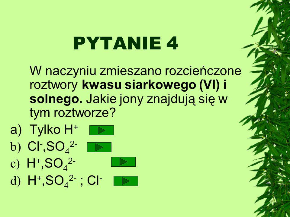 PYTANIE 4 W naczyniu zmieszano rozcieńczone roztwory kwasu siarkowego (VI) i solnego. Jakie jony znajdują się w tym roztworze? a)Tylko H + b) Cl -,SO
