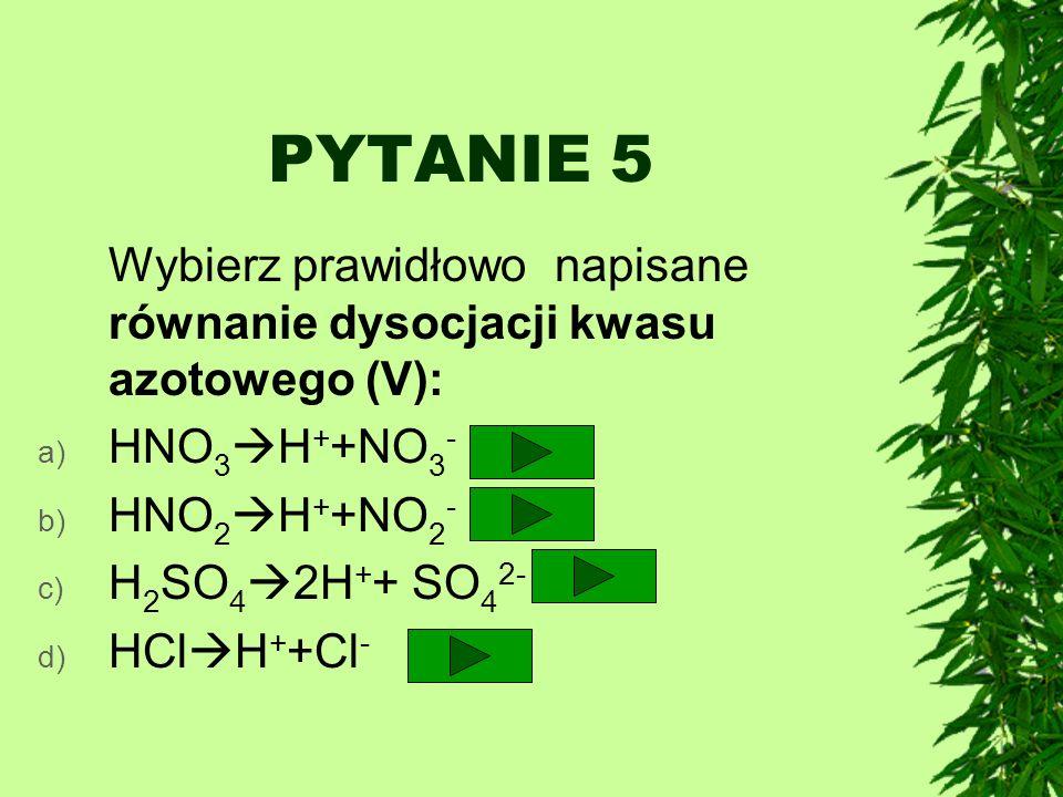 PYTANIE 5 Wybierz prawidłowo napisane równanie dysocjacji kwasu azotowego (V): a) HNO 3 H + +NO 3 - b) HNO 2 H + +NO 2 - c) H 2 SO 4 2H + + SO 4 2- d)