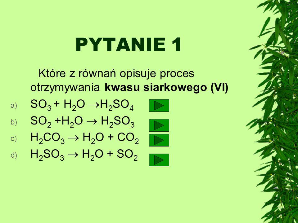 PYTANIE 1 Które z równań opisuje proces otrzymywania kwasu siarkowego (VI) a) SO 3 + H 2 O H 2 SO 4 b) SO 2 +H 2 O H 2 SO 3 c) H 2 CO 3 H 2 O + CO 2 d