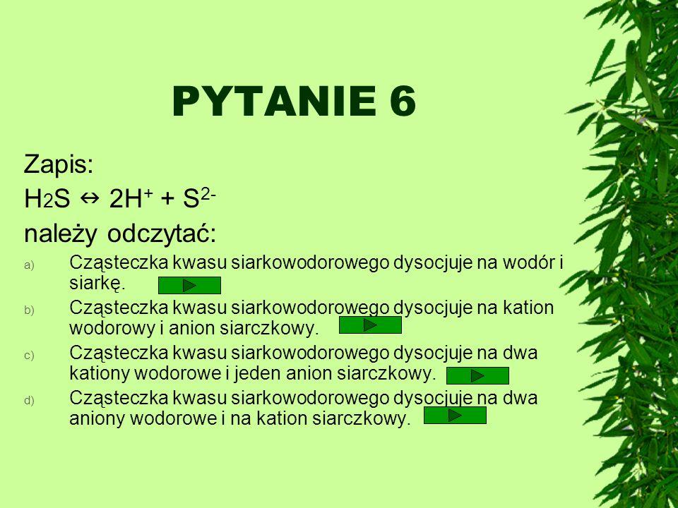 PYTANIE 6 Zapis: H 2 S 2H + + S 2- należy odczytać: a) Cząsteczka kwasu siarkowodorowego dysocjuje na wodór i siarkę. b) Cząsteczka kwasu siarkowodoro