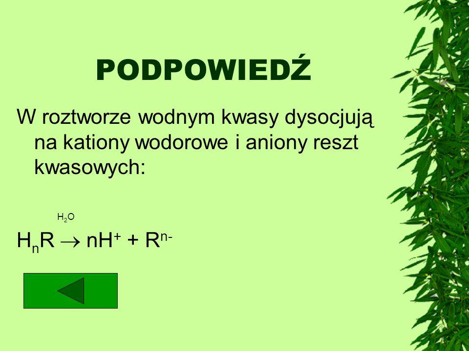 PODPOWIEDŹ W roztworze wodnym kwasy dysocjują na kationy wodorowe i aniony reszt kwasowych: H 2 O H n R nH + + R n-