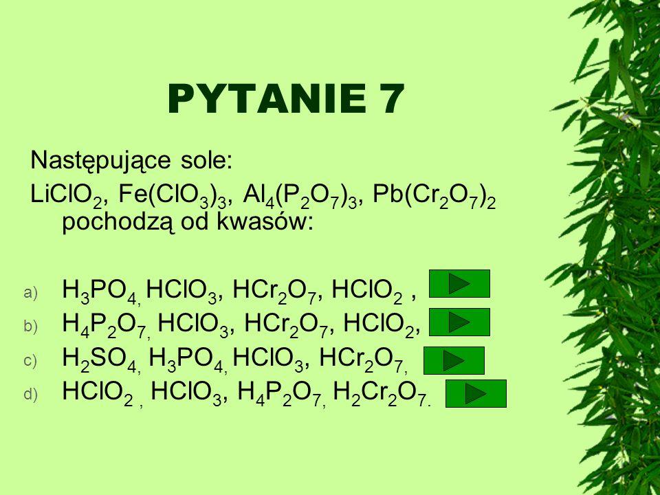 PYTANIE 7 Następujące sole: LiClO 2, Fe(ClO 3 ) 3, Al 4 (P 2 O 7 ) 3, Pb(Cr 2 O 7 ) 2 pochodzą od kwasów: a) H 3 PO 4, HClO 3, HCr 2 O 7, HClO 2, b) H