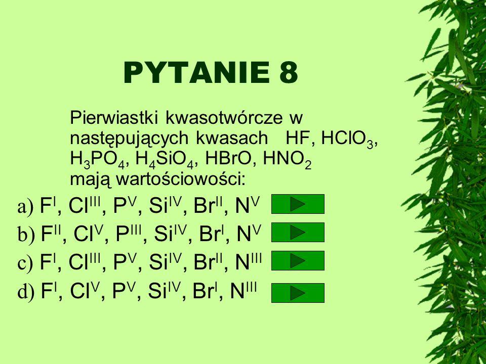 PYTANIE 8 Pierwiastki kwasotwórcze w następujących kwasach HF, HClO 3, H 3 PO 4, H 4 SiO 4, HBrO, HNO 2 mają wartościowości: a) F I, Cl III, P V, Si I