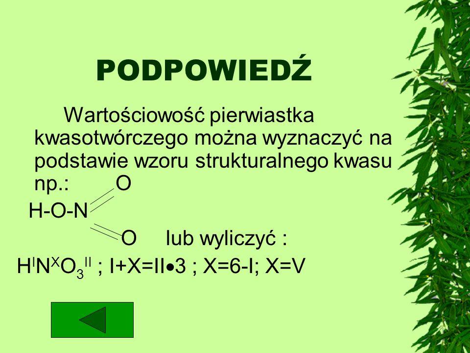 PODPOWIEDŹ Wartościowość pierwiastka kwasotwórczego można wyznaczyć na podstawie wzoru strukturalnego kwasu np.: O H-O-N O lub wyliczyć : H I N X O 3