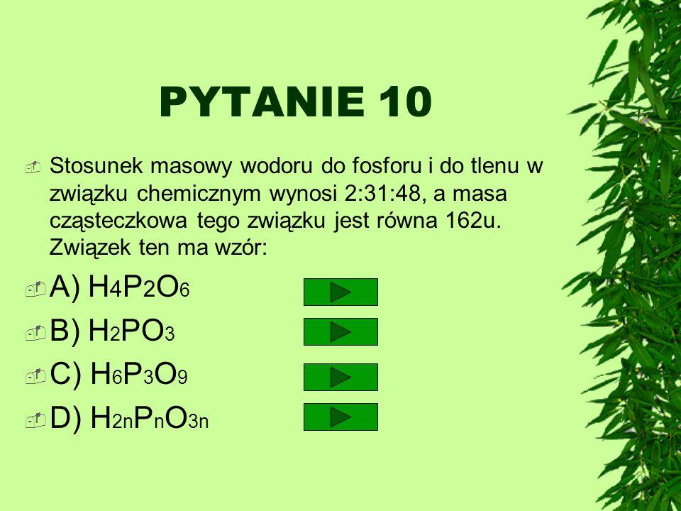 PYTANIE 10 Stosunek masowy wodoru do fosforu i do tlenu w związku chemicznym wynosi 2:31:48, a masa cząsteczkowa tego związku jest równa 162u. Związek