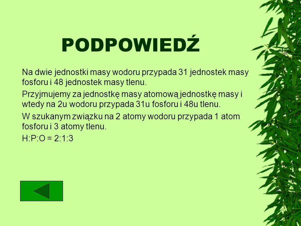 PODPOWIEDŹ Na dwie jednostki masy wodoru przypada 31 jednostek masy fosforu i 48 jednostek masy tlenu. Przyjmujemy za jednostkę masy atomową jednostkę