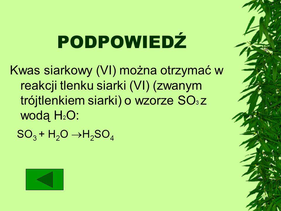 PODPOWIEDŹ Kwas siarkowy (VI) można otrzymać w reakcji tlenku siarki (VI) (zwanym trójtlenkiem siarki) o wzorze SO 3 z wodą H 2 O: SO 3 + H 2 O H 2 SO