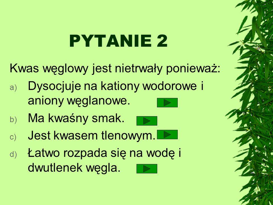 PYTANIE 2 Kwas węglowy jest nietrwały ponieważ: a) Dysocjuje na kationy wodorowe i aniony węglanowe. b) Ma kwaśny smak. c) Jest kwasem tlenowym. d) Ła